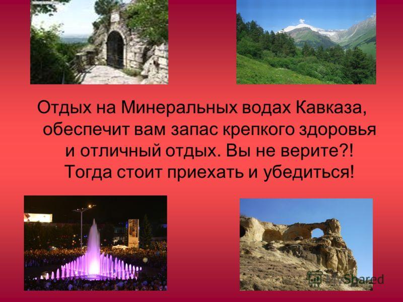 Отдых на Минеральных водах Кавказа, обеспечит вам запас крепкого здоровья и отличный отдых. Вы не верите?! Тогда стоит приехать и убедиться!