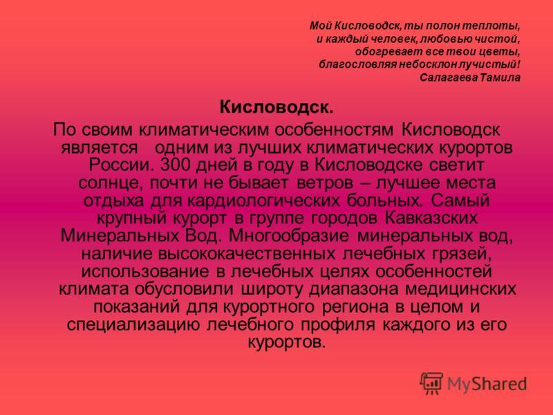 Мой Кисловодск, ты полон теплоты, и каждый человек, любовью чистой, обогревает все твои цветы, благословляя небосклон лучистый! Салагаева Тамила Кисловодск. По своим климатическим особенностям Кисловодск является одним из лучших климатических курорто