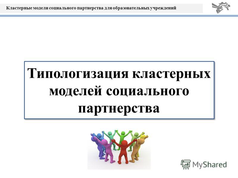 Кластерные модели социального партнерства для образовательных учреждений Типологизация кластерных моделей социального партнерства