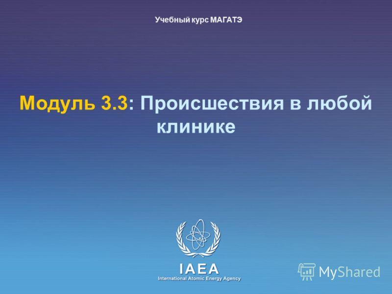 IAEA International Atomic Energy Agency Модуль 3.3: Происшествия в любой клинике Учебный курс МАГАТЭ