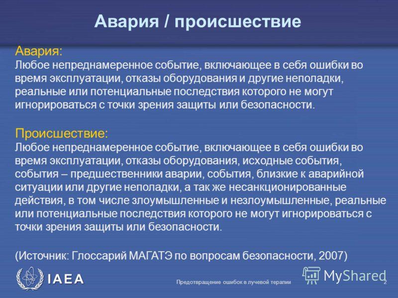 IAEA Предотвращение ошибок в лучевой терапии2 Авария / происшествие Авария: Любое непреднамеренное событие, включающее в себя ошибки во время эксплуатации, отказы оборудования и другие неполадки, реальные или потенциальные последствия которого не мог
