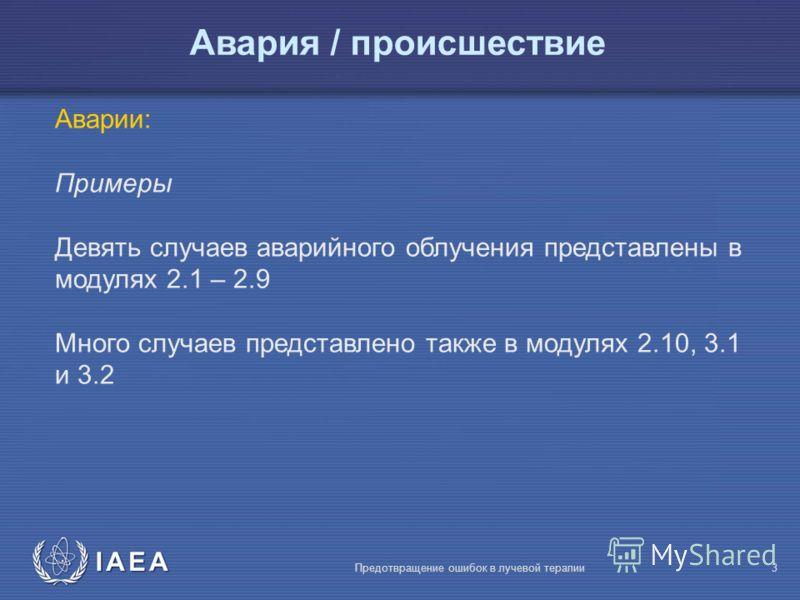 IAEA Предотвращение ошибок в лучевой терапии3 Аварии: Примеры Девять случаев аварийного облучения представлены в модулях 2.1 – 2.9 Много случаев представлено также в модулях 2.10, 3.1 и 3.2 Авария / происшествие