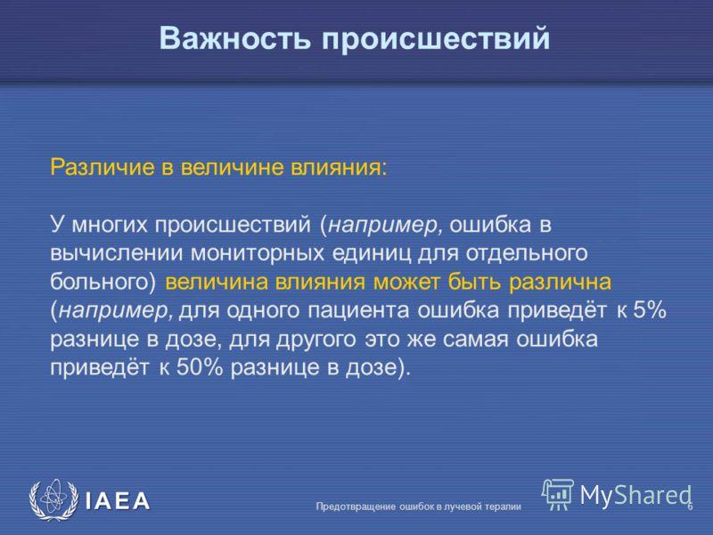 IAEA Предотвращение ошибок в лучевой терапии6 Различие в величине влияния: У многих происшествий (например, ошибка в вычислении мониторных единиц для отдельного больного) величина влияния может быть различна (например, для одного пациента ошибка прив