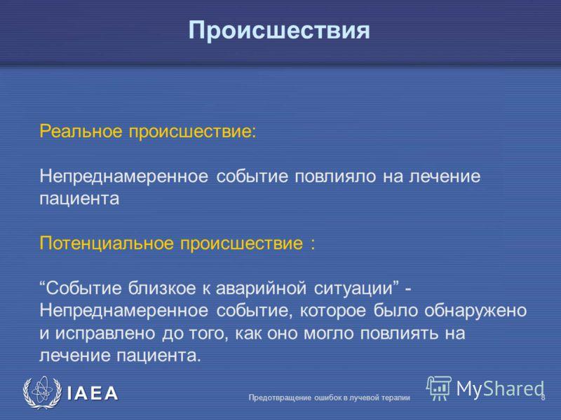 IAEA Предотвращение ошибок в лучевой терапии8 Реальное происшествие: Непреднамеренное событие повлияло на лечение пациента Потенциальное происшествие : Событие близкое к аварийной ситуации - Непреднамеренное событие, которое было обнаружено и исправл