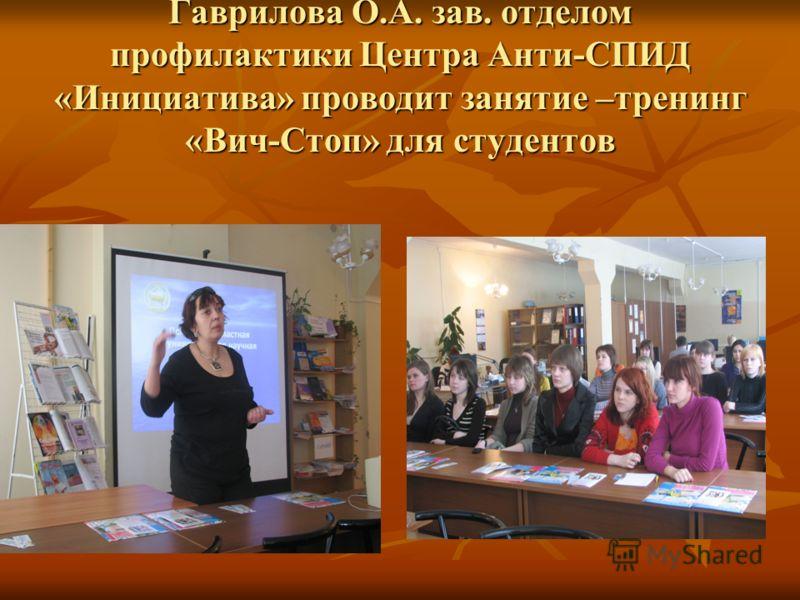 Гаврилова О.А. зав. отделом профилактики Центра Анти-СПИД «Инициатива» проводит занятие –тренинг «Вич-Стоп» для студентов