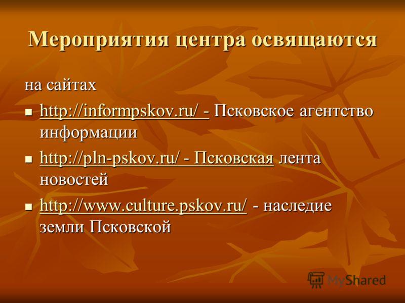 Мероприятия центра освящаются на сайтах http://informpskov.ru/ - Псковское агентство информации http://informpskov.ru/ - Псковское агентство информации http://informpskov.ru/ - http://informpskov.ru/ - http://pln-pskov.ru/ - Псковская лента новостей