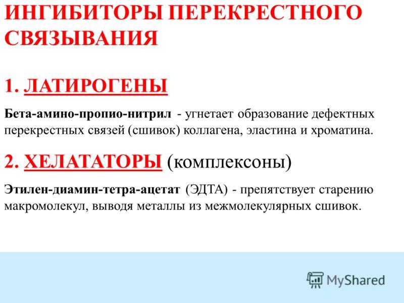 ИНГИБИТОРЫ ПЕРЕКРЕСТНОГО СВЯЗЫВАНИЯ 1. ЛАТИРОГЕНЫ Бета-амино-пропио-нитрил - угнетает образование дефектных перекрестных связей (сшивок) коллагена, эластина и хроматина. 2. ХЕЛАТАТОРЫ (комплексоны) Этилен-диамин-тетра-ацетат (ЭДТА) - препятствует ста