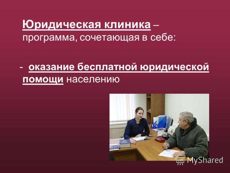 Юридическая клиника – программа, сочетающая в себе: - оказание бесплатной юридической помощи населению