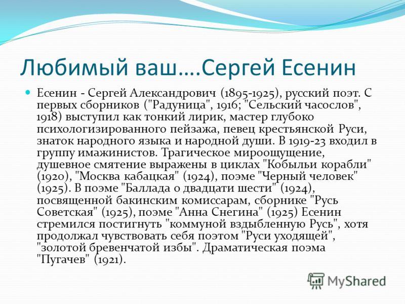 Любимый ваш….Сергей Есенин Есенин - Сергей Александрович (1895-1925), русский поэт. С первых сборников (