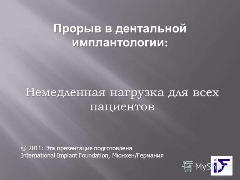 Немедленная нагрузка для всех пациентов © 2011: Эта презентация подготовлена International Implant Foundation, Мюнхен/Германия Прорыв в дентальной имплантологии :