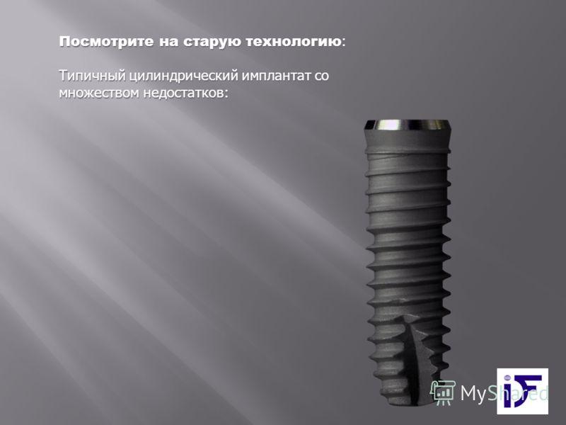 Посмотрите на старую технологию : Типичный цилиндрический имплантат со множеством недостатков: