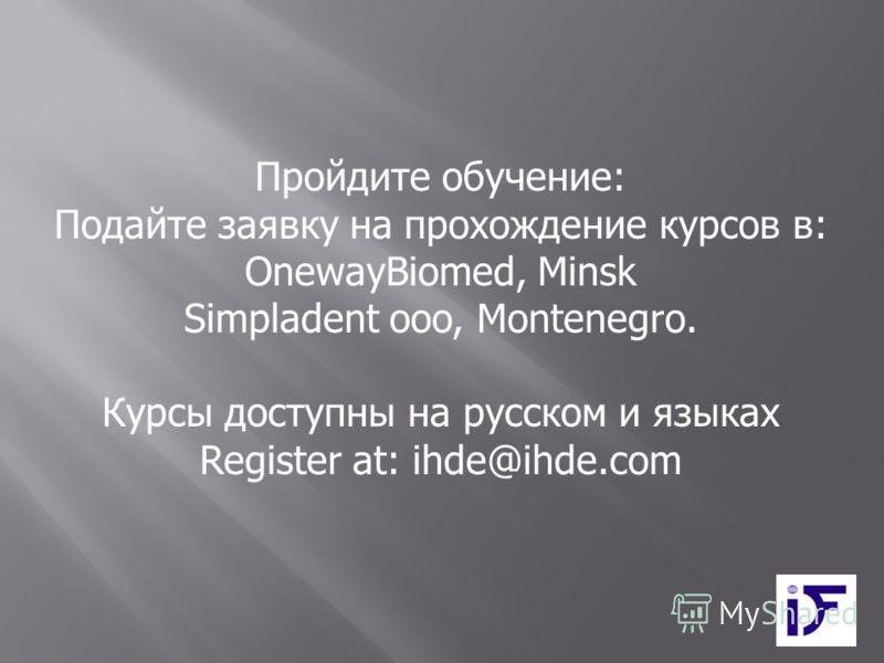 Пройдите обучение: Подайте заявку на прохождение курсов в: OnewayBiomed, Minsk Simpladent ooo, Montenegro. Курсы доступны на русском и языках Register at: ihde@ihde.com