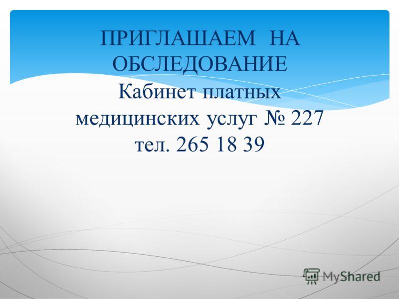 ПРИГЛАШАЕМ НА ОБСЛЕДОВАНИЕ Кабинет платных медицинских услуг 227 тел. 265 18 39