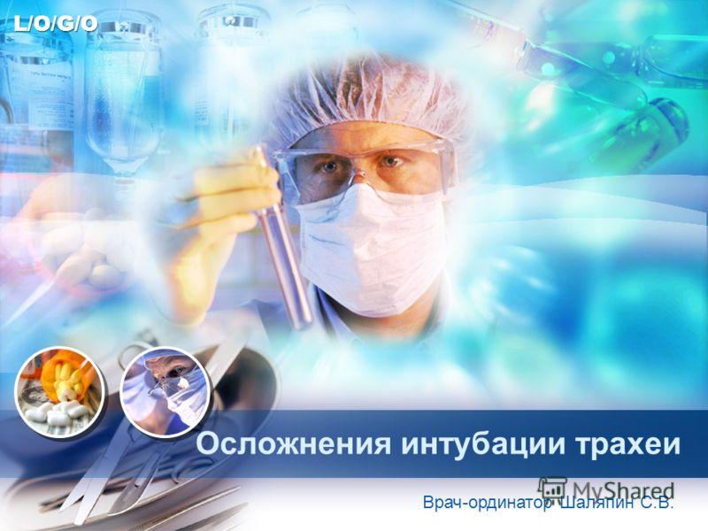 L/O/G/O Осложнения интубации трахеи Врач-ординатор Шаляпин С.В.
