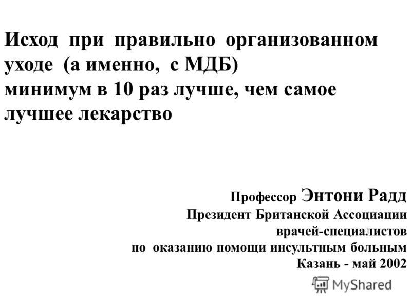 Исход при правильно организованном уходе (а именно, с МДБ) минимум в 10 раз лучше, чем самое лучшее лекарство Профессор Энтони Радд Президент Британской Ассоциации врачей-специалистов по оказанию помощи инсультным больным Казань - май 2002