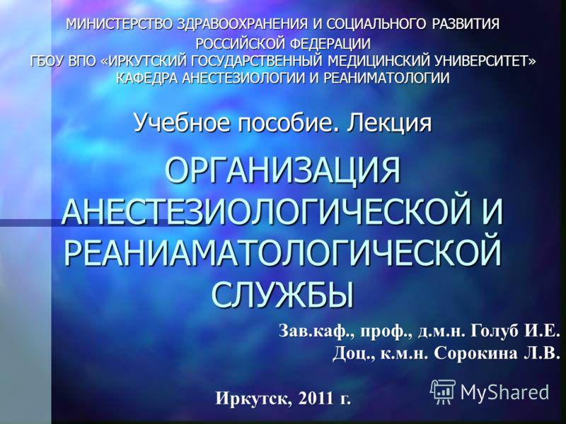 ОРГАНИЗАЦИЯ АНЕСТЕЗИОЛОГИЧЕСКОЙ И РЕАНИАМАТОЛОГИЧЕСКОЙ СЛУЖБЫ МИНИСТЕРСТВО ЗДРАВООХРАНЕНИЯ И СОЦИАЛЬНОГО РАЗВИТИЯ РОССИЙСКОЙ ФЕДЕРАЦИИ ГБОУ ВПО «ИРКУТСКИЙ ГОСУДАРСТВЕННЫЙ МЕДИЦИНСКИЙ УНИВЕРСИТЕТ» КАФЕДРА АНЕСТЕЗИОЛОГИИ И РЕАНИМАТОЛОГИИ Учебное пособи