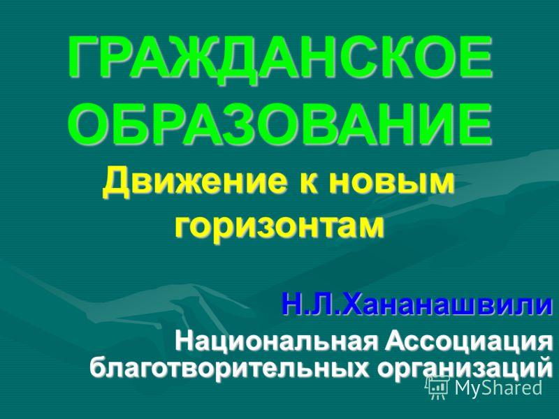ГРАЖДАНСКОЕ ОБРАЗОВАНИЕ Движение к новым горизонтам Н.Л.Хананашвили Национальная Ассоциация благотворительных организаций
