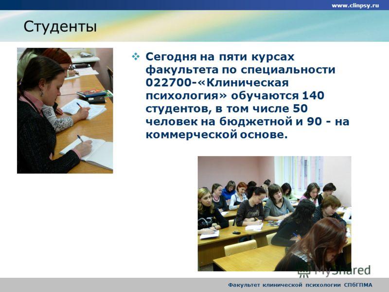 www.clinpsy.ru Факультет клинической психологии СПбГПМА Студенты Сегодня на пяти курсах факультета по специальности 022700-«Клиническая психология» обучаются 140 студентов, в том числе 50 человек на бюджетной и 90 - на коммерческой основе.