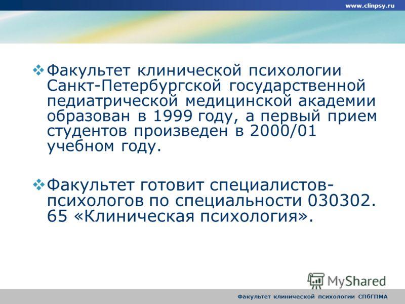 Факультет клинической психологии СПбГПМА Факультет клинической психологии Санкт-Петербургской государственной педиатрической медицинской академии образован в 1999 году, а первый прием студентов произведен в 2000/01 учебном году. Факультет готовит спе