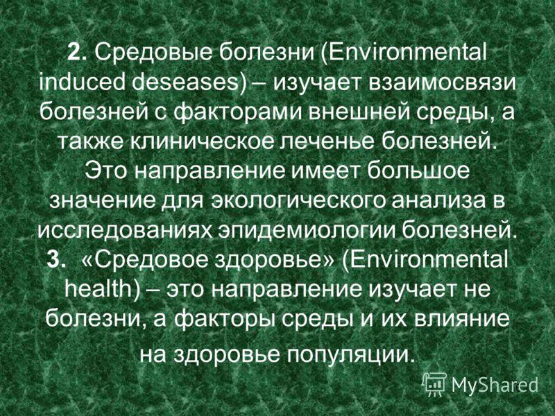 16 2. Средовые болезни (Environmental induced deseases) – изучает взаимосвязи болезней с факторами внешней среды, а также клиническое леченье болезней. Это направление имеет большое значение для экологического анализа в исследованиях эпидемиологии бо
