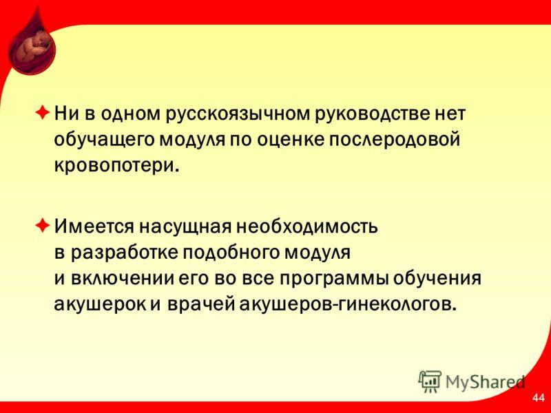 Ни в одном русскоязычном руководстве нет обучащего модуля по оценке послеродовой кровопотери. Имеется насущная необходимость в разработке подобного модуля и включении его во все программы обучения акушерок и врачей акушеров-гинекологов. 44