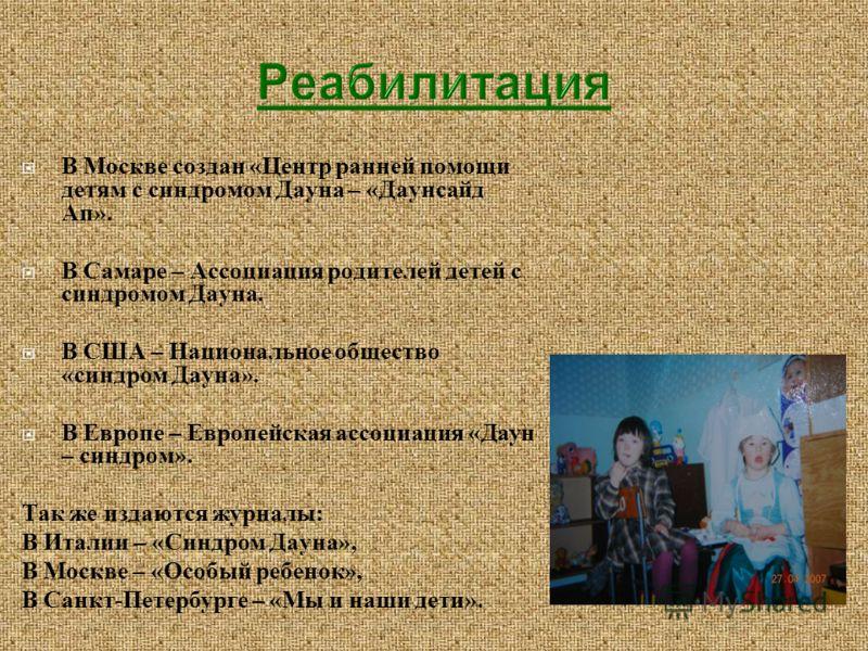 В Москве создан «Центр ранней помощи детям с синдромом Дауна – «Даунсайд Ап». В Самаре – Ассоциация родителей детей с синдромом Дауна. В США – Национальное общество «синдром Дауна». В Европе – Европейская ассоциация «Даун – синдром». Так же издаются