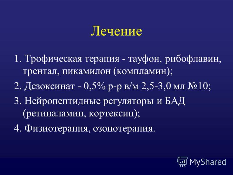 Лечение 1. Трофическая терапия - тауфон, рибофлавин, трентал, пикамилон (компламин); 2. Дезоксинат - 0,5% р-р в/м 2,5-3,0 мл 10; 3. Нейропептидные регуляторы и БАД (ретиналамин, кортексин); 4. Физиотерапия, озонотерапия.