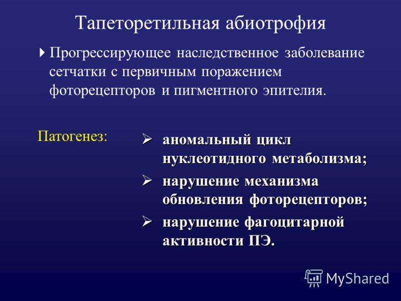Тапеторетильная абиотрофия Прогрессирующее наследственное заболевание сетчатки с первичным поражением фоторецепторов и пигментного эпителия. аномальный цикл нуклеотидного метаболизма; аномальный цикл нуклеотидного метаболизма; нарушение механизма обн