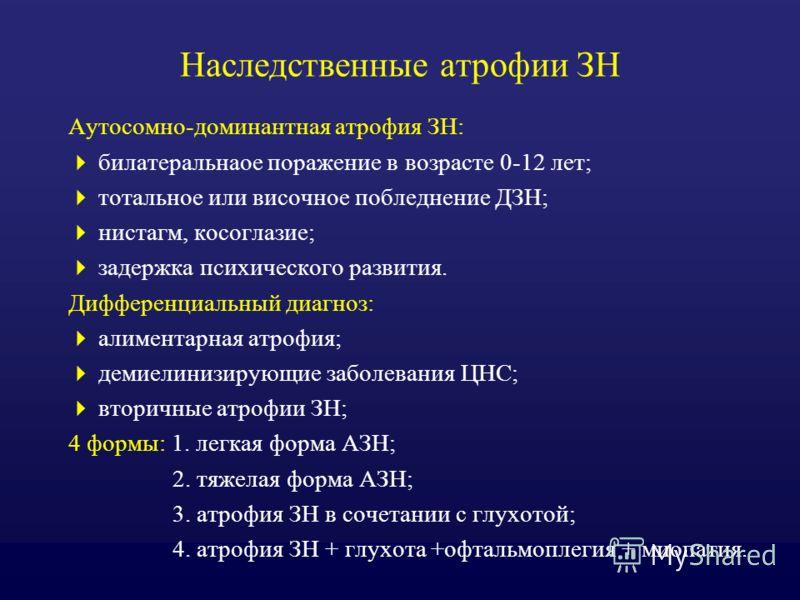 Наследственные атрофии ЗН Аутосомно-доминантная атрофия ЗН: билатеральнаое поражение в возрасте 0-12 лет; тотальное или височное побледнение ДЗН; нистагм, косоглазие; задержка психического развития. Дифференциальный диагноз: алиментарная атрофия; дем