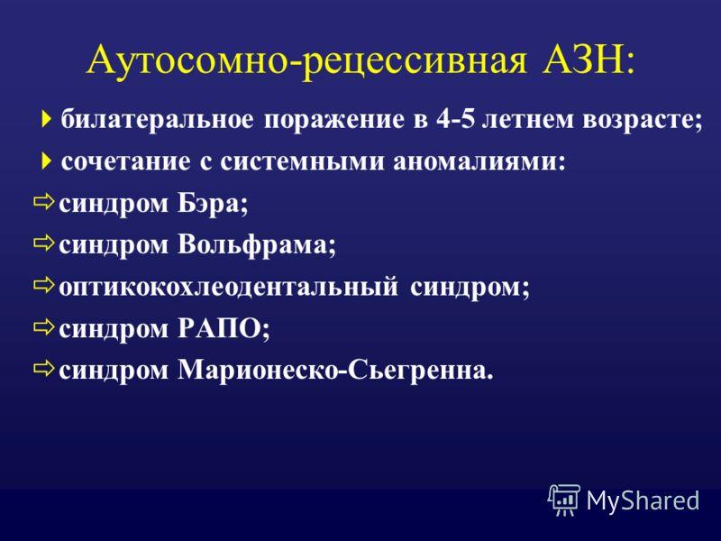 Аутосомно-рецессивная АЗН: билатеральное поражение в 4-5 летнем возрасте; сочетание с системными аномалиями: синдром Бэра; синдром Вольфрама; оптикокохлеодентальный синдром; синдром РАПО; синдром Марионеско-Сьегренна.