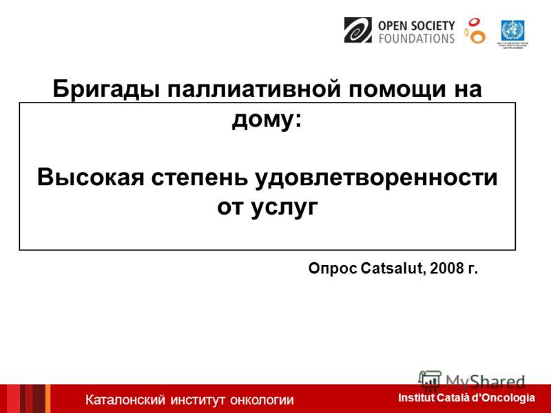 Institut Català dOncologia Бригады паллиативной помощи на дому: Высокая степень удовлетворенности от услуг Опрос Catsalut, 2008 г. Каталонский институт онкологии