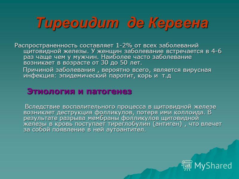 Тиреоидит де Кервена Тиреоидит де Кервена Распространенность составляет 1-2% от всех заболеваний щитовидной железы. У женщин заболевание встречается в 4-6 раз чаще чем у мужчин. Наиболее часто заболевание возникает в возрасте от 30 до 50 лет. Причино