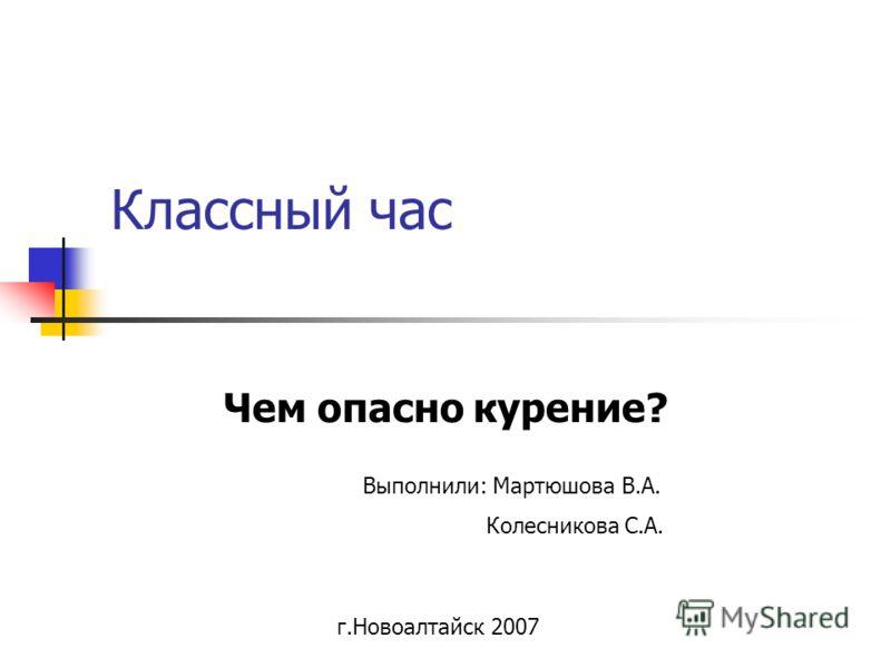 Классный час Чем опасно курение? Выполнили: Мартюшова В.А. Колесникова С.А. г.Новоалтайск 2007