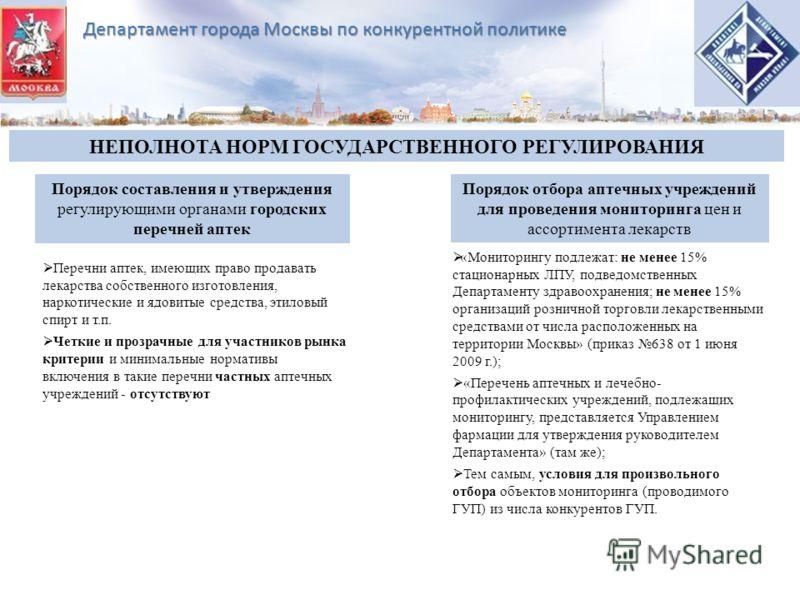 Департамент города Москвы по конкурентной политике НЕПОЛНОТА НОРМ ГОСУДАРСТВЕННОГО РЕГУЛИРОВАНИЯ Порядок составления и утверждения регулирующими органами городских перечней аптек Порядок отбора аптечных учреждений для проведения мониторинга цен и асс