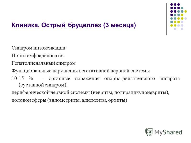 Клиника. Острый бруцеллез (3 месяца) Синдром интоксикации Полилимфоаденопатия Гепатолиенальный синдром Функциональные нарушения вегетативной нервной системы 10-15 % - органные поражения опорно-двигательного аппарата (суставной синдром), периферическо