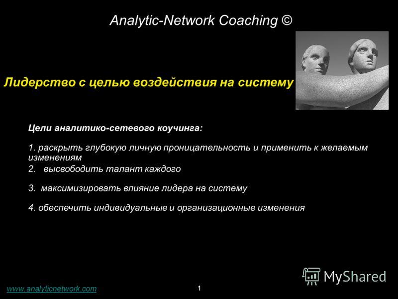 1 Analytic-Network Coaching © Лидерство с целью воздействия на систему Цели аналитико-сетевого коучинга: 1. раскрыть глубокую личную проницательность и применить к желаемым изменениям 2. высвободить талант каждого 3. максимизировать влияние лидера на
