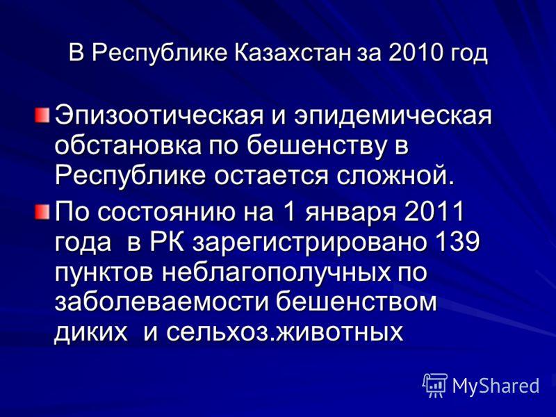 В Республике Казахстан за 2010 год Эпизоотическая и эпидемическая обстановка по бешенству в Республике остается сложной. По состоянию на 1 января 2011 года в РК зарегистрировано 139 пунктов неблагополучных по заболеваемости бешенством диких и сельхоз