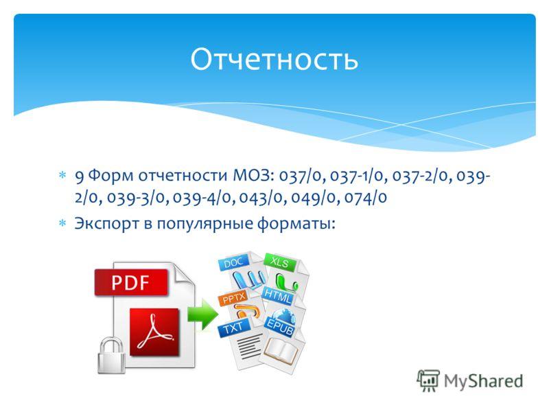 9 Форм отчетности МОЗ: 037/0, 037-1/0, 037-2/0, 039- 2/0, 039-3/0, 039-4/0, 043/0, 049/0, 074/0 Экспорт в популярные форматы: Отчетность