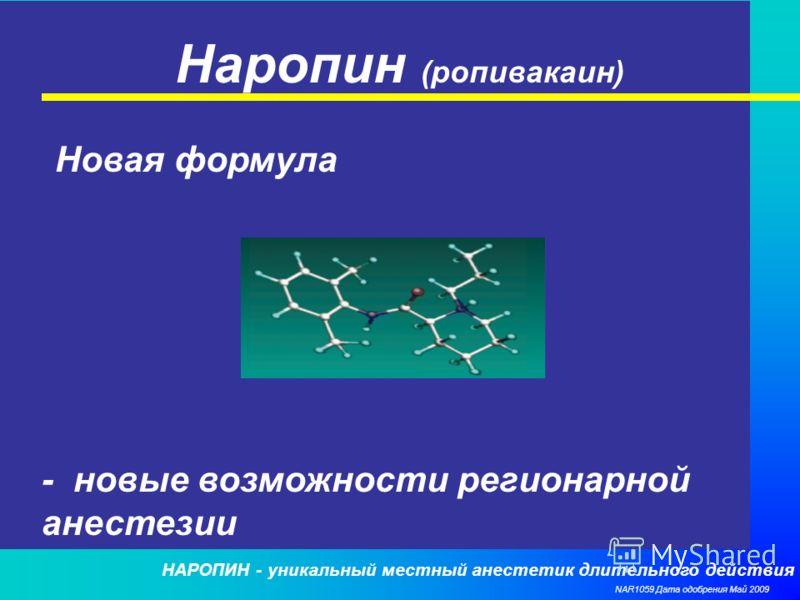 НАРОПИН - уникальный местный анестетик длительного действия NAR1059 Дата одобрения Май 2009 Наропин (ропивакаин) Новая формула - новые возможности регионарной анестезии