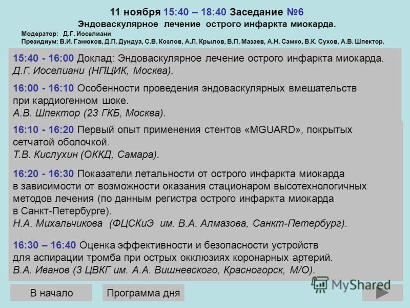 11 ноября 15:40 – 18:40 Заседание 6 Эндоваскулярное лечение острого инфаркта миокарда. 15:40 - 16:00 Доклад: Эндоваскулярное лечение острого инфаркта миокарда. Д.Г. Иоселиани (НПЦИК, Москва). Модератор: Д.Г. Иоселиани Президиум: В.И. Ганюков, Д.П. Ду