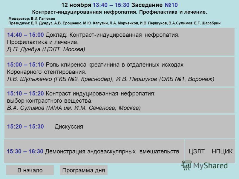 12 ноября 13:40 – 15:30 Заседание 10 Контраст-индуцированная нефропатия. Профилактика и лечение. 14:40 – 15:00 Доклад: Контраст-индуцированная нефропатия. Профилактика и лечение. Д.П. Дундуа (ЦЭЛТ, Москва) Модератор: В.И. Ганюков Президиум: Д.П. Дунд