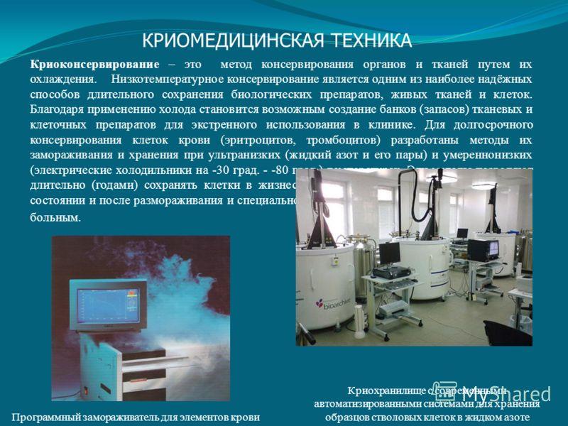 Программный замораживатель для элементов крови Криоконсервирование – это метод консервирования органов и тканей путем их охлаждения. Низкотемпературное консервирование является одним из наиболее надёжных способов длительного сохранения биологических
