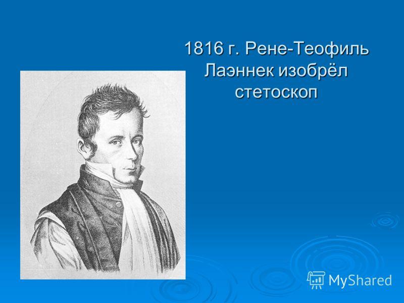 1816 г. Рене-Теофиль Лаэннек изобрёл стетоскоп