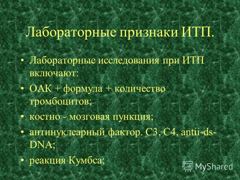 Лабораторные признаки ИТП. Лабораторные исследования при ИТП включают: ОАК + формула + количество тромбоцитов; костно - мозговая пункция; антинуклеарный фактор. С3, С4, antii-ds- DNA; реакция Кумбса;