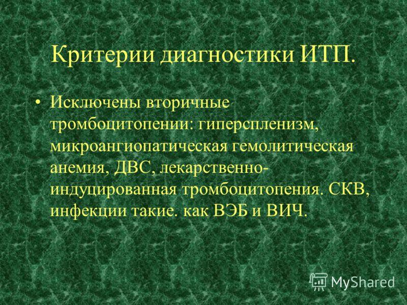 Критерии диагностики ИТП. Исключены вторичные тромбоцитопении: гиперспленизм, микроангиопатическая гемолитическая анемия, ДВС, лекарственно- индуцированная тромбоцитопения. СКВ, инфекции такие. как ВЭБ и ВИЧ.
