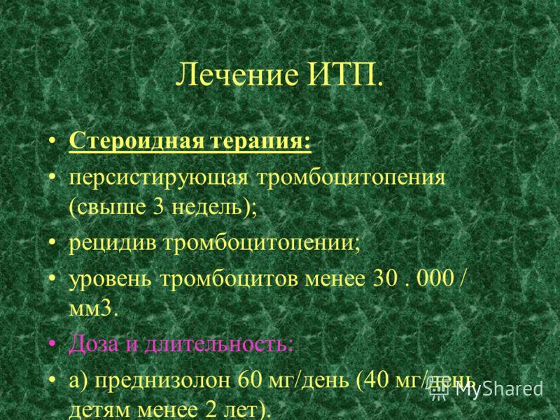 Лечение ИТП. Стероидная терапия: персистирующая тромбоцитопения (свыше 3 недель); рецидив тромбоцитопении; уровень тромбоцитов менее 30. 000 / мм3. Доза и длительность: а) преднизолон 60 мг/день (40 мг/день детям менее 2 лет).