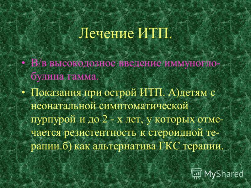 Лечение ИТП. В/в высокодозное введение иммуногло- булина гамма. Показания при острой ИТП. А)детям с неонатальной симптоматической пурпурой и до 2 - х лет, у которых отме- чается резистентность к стероидной те- рапии.б) как альтернатива ГКС терапии.