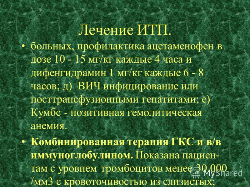 Лечение ИТП. больных, профилактика ацетаменофен в дозе 10 - 15 мг/кг каждые 4 часа и дифенгидрамин 1 мг/кг каждые 6 - 8 часов; д) ВИЧ инфицирование или посттрансфузионными гепатитами; е) Кумбс - позитивная гемолитическая анемия. Комбинированная терап