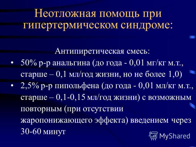 Антипиретическая смесь: 50% р-р анальгина (до года - 0,01 мг/кг м.т., старше – 0,1 мл/год жизни, но не более 1,0) 2,5% р-р пипольфена (до года - 0,01 мл/кг м.т., старше – 0,1-0,15 мл/год жизни) с возможным повторным (при отсутствии жаропонижающего эф