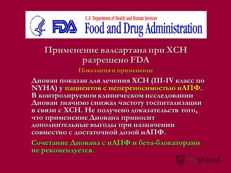 Применение валсартана при ХСН разрешено FDA Показания и применение Диован показан для лечения ХСН (III-IV класс по NYHA) у пациентов с непереносимостью иАПФ. В контролируемом клиническом исследовании Диован значимо снижал частоту госпитализации в свя